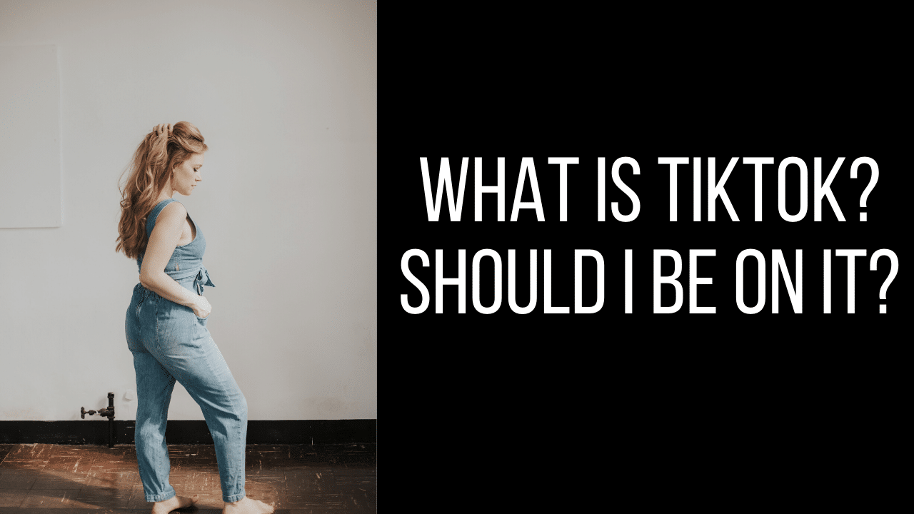 WHAT IS TIKTOK - AND SHOULD I BE USING IT?